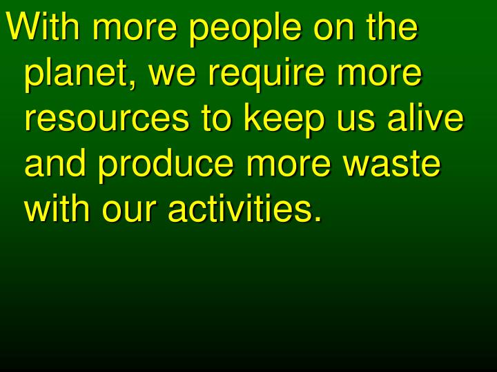 With more people on the planet, we require more resources to keep us alive and produce more waste with our activities.
