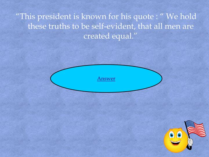 """""""This president is known for his quote : """" We hold these truths to be self-evident, that all men are created equal."""""""