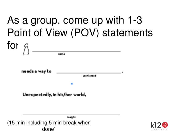 As a group, come up with 1-3 Point of View (POV) statements for your user.
