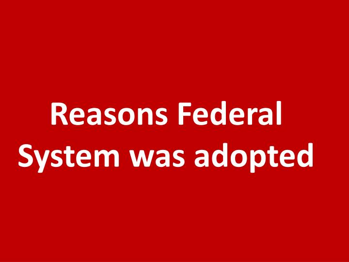 Reasons Federal System was adopted