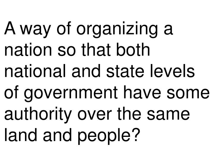 A way of organizing a nation so that both national and state levels of government have some authorit...