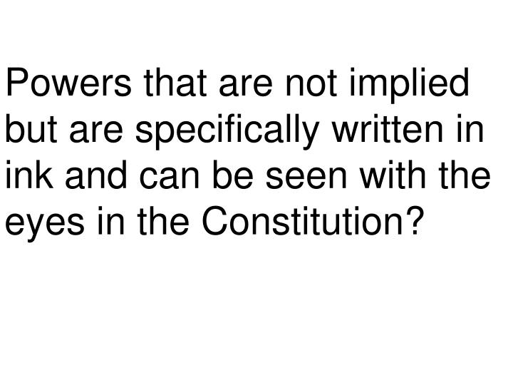 Powers that are not implied but are specifically written in ink and can be seen with the eyes in the Constitution?
