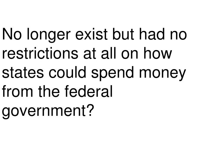 No longer exist but had no restrictions at all on how states could spend money from the federal government?