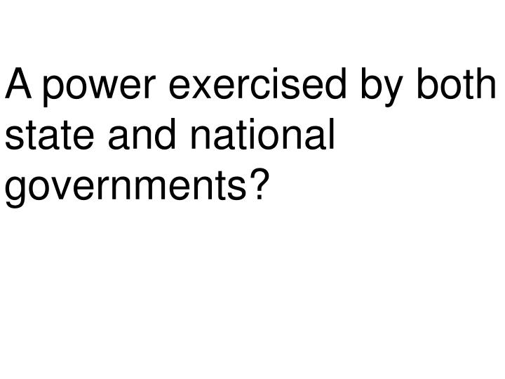A power exercised by both state and national governments?