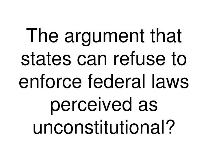 The argument that states can refuse to enforce federal laws perceived as unconstitutional?