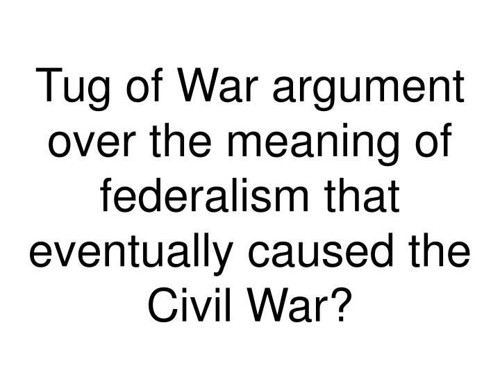Tug of War argument over the meaning of federalism that eventually caused the Civil War?