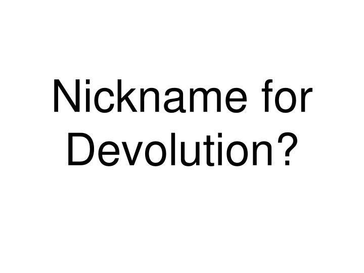 Nickname for Devolution?
