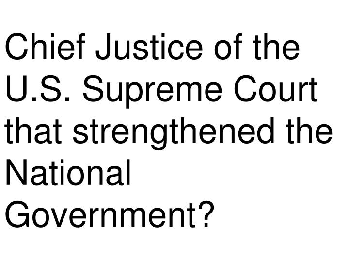 Chief Justice of the U.S. Supreme Court that strengthened the National Government?