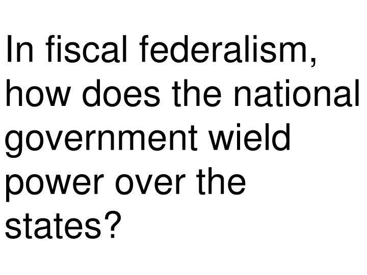 In fiscal federalism, how does the national government wield power over the states?
