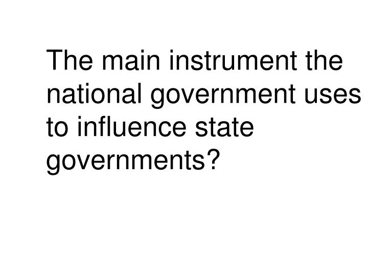 The main instrument the national government uses to influence state governments?
