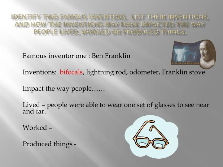 Identify two famous inventors.  List their inventions, and how the inventions may have impacted the ...