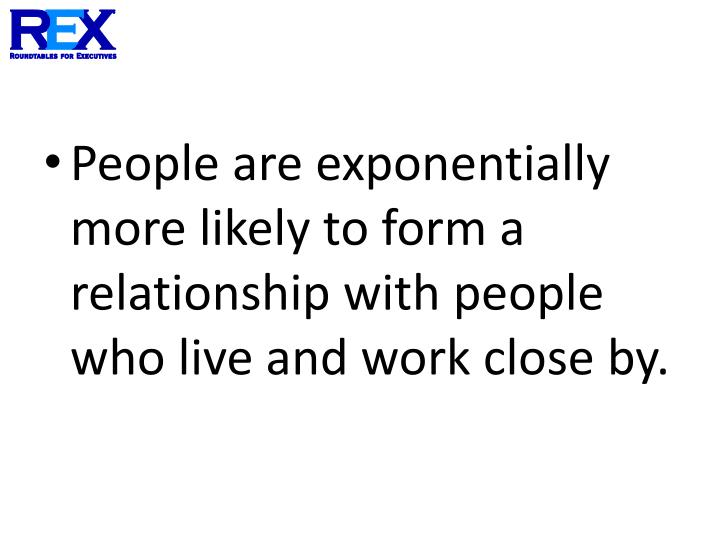 People are exponentially more likely to form a relationship with people who live and work close by.