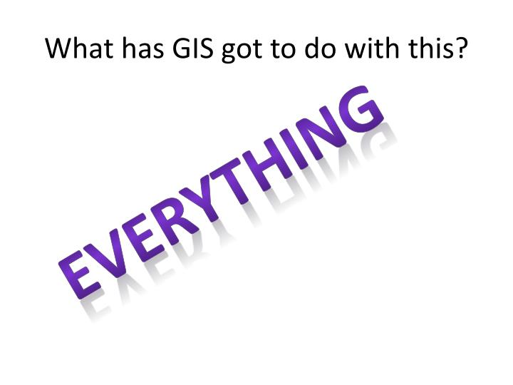 What has GIS got to do with this?