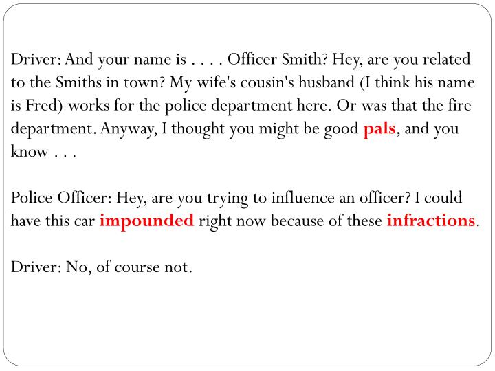 Driver: And your name is . . . . Officer Smith? Hey, are you related to the Smiths in town? My wife's cousin's husband (I think his name is Fred) works for the police department here. Or was that the fire department. Anyway, I thought you might be good