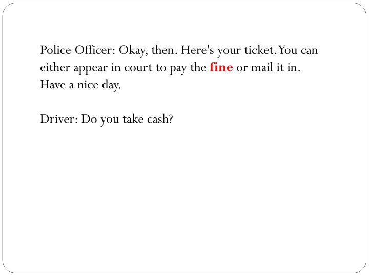 Police Officer: Okay, then. Here's your ticket. You can either appear in court to pay the