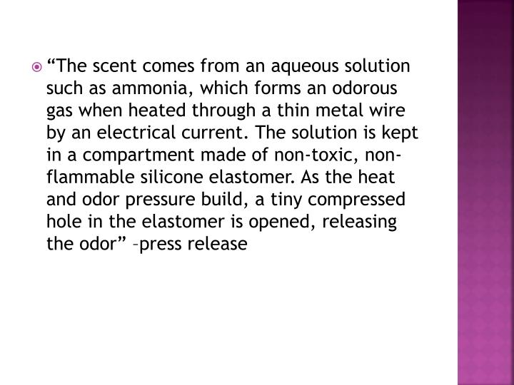 """""""The scent comes from an aqueous solution such as ammonia, which forms an odorous gas when heated through a thin metal wire by an electrical current. The solution is kept in a compartment made of non-toxic, non-flammable silicone"""
