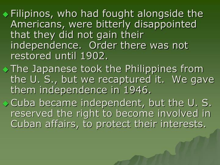 Filipinos, who had fought alongside the Americans, were bitterly disappointed that they did not gain their independence.  Order there was not restored until 1902.