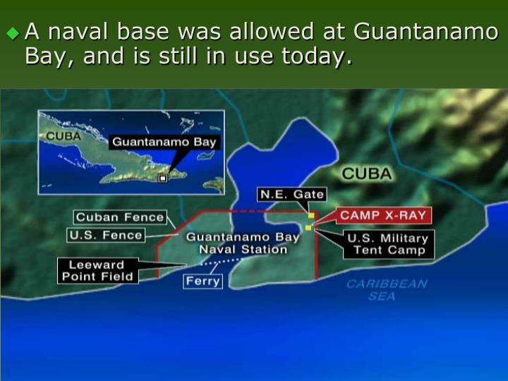 A naval base was allowed at Guantanamo Bay, and is still in use today.