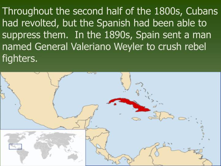Throughout the second half of the 1800s, Cubans had revolted, but the Spanish had been able to suppr...