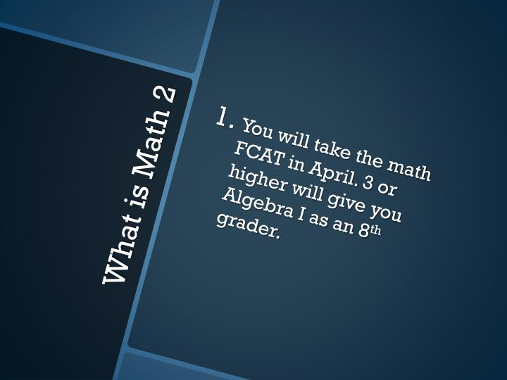 You will take the math FCAT in April. 3 or higher will give you Algebra I as an 8
