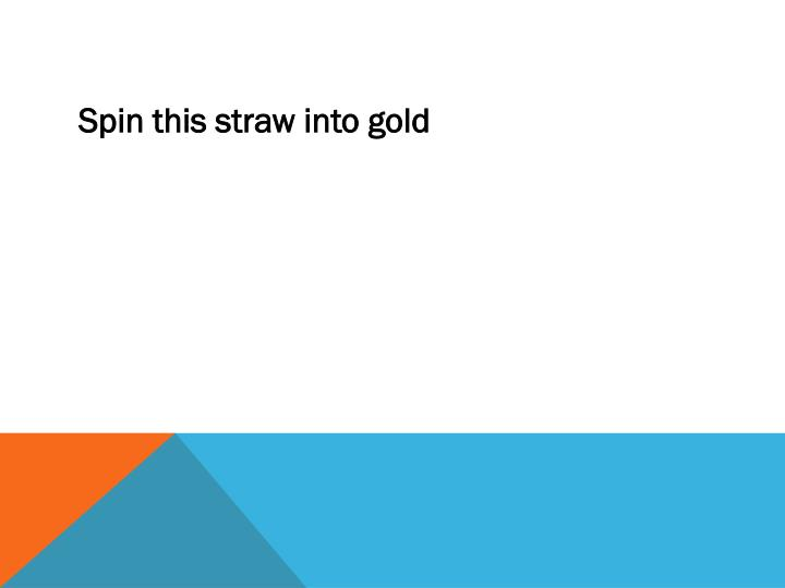 Spin this straw into gold