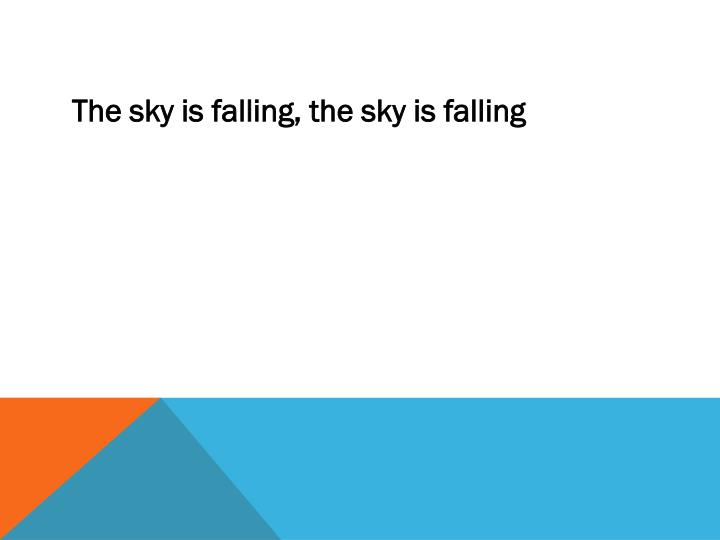 The sky is falling, the sky is falling