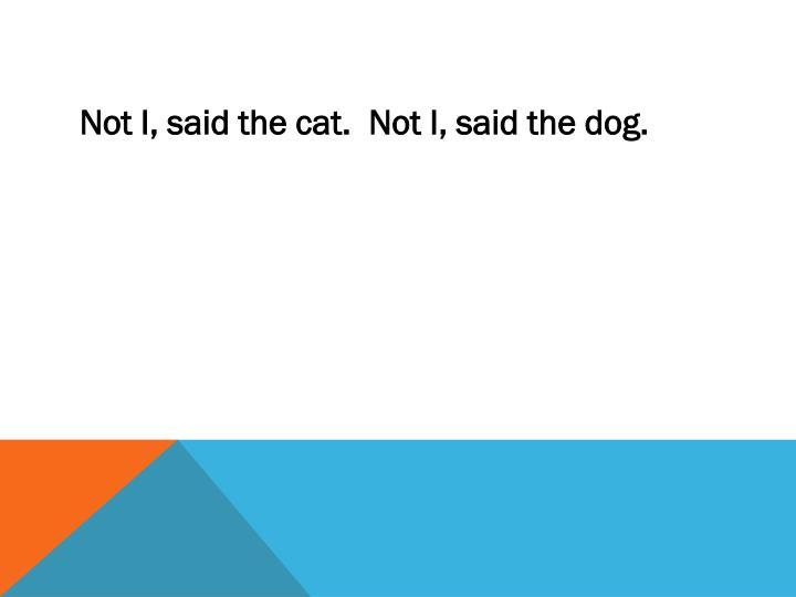 Not I, said the cat.  Not I, said the dog.