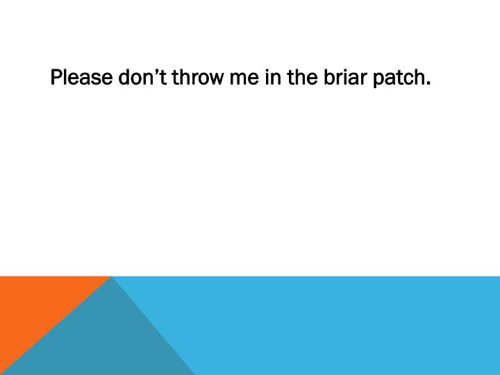 Please don't throw me in the briar patch.