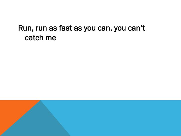 Run, run as fast as you can, you can't catch me