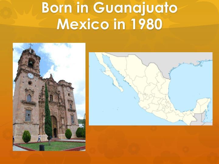 Born in guanajuato mexico in 1980