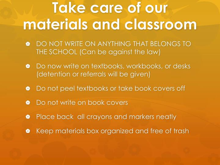 Take care of our materials and classroom
