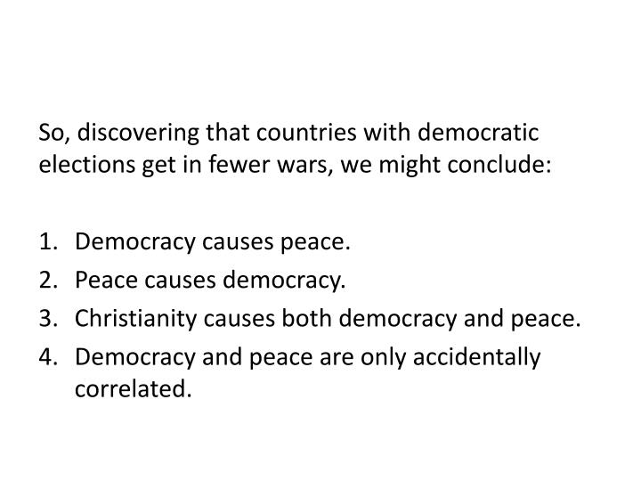 So, discovering that countries with democratic elections get in fewer wars, we might conclude: