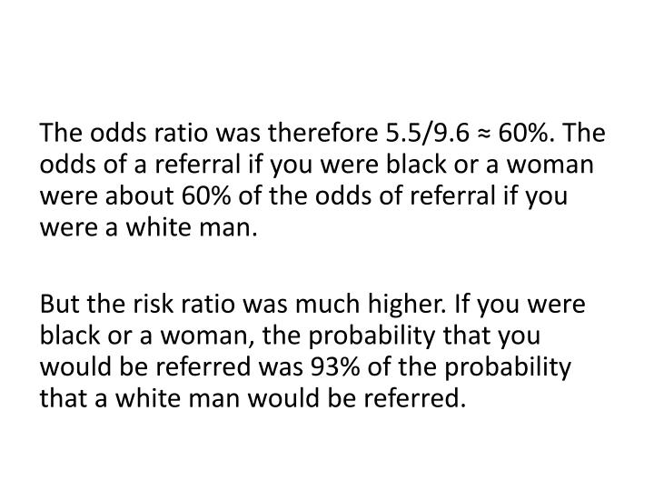 The odds ratio was therefore 5.5/9.6 ≈ 60%. The odds of a referral if you were black or a woman were about 60% of the odds of referral if you were a white man.