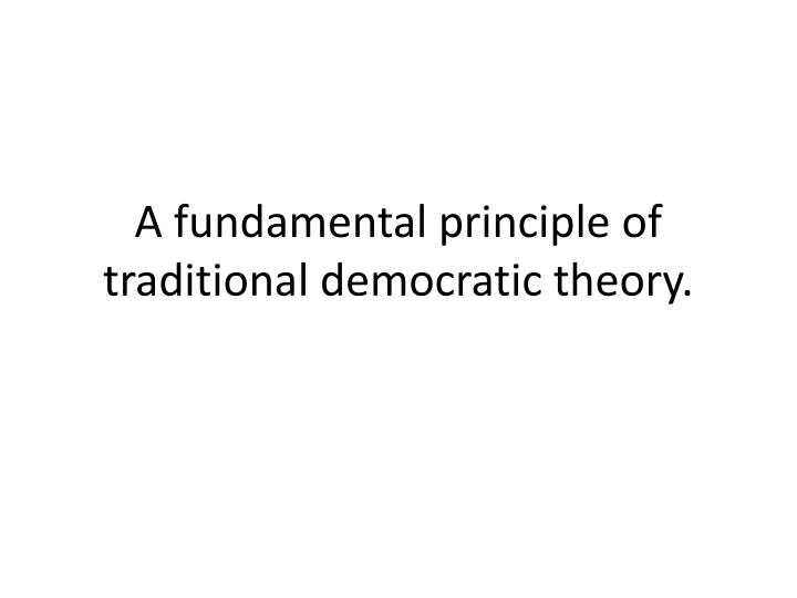 A fundamental principle of traditional democratic theory.