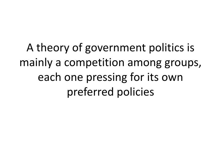 A theory of government politics is mainly a competition among groups, each one pressing for its own preferred policies