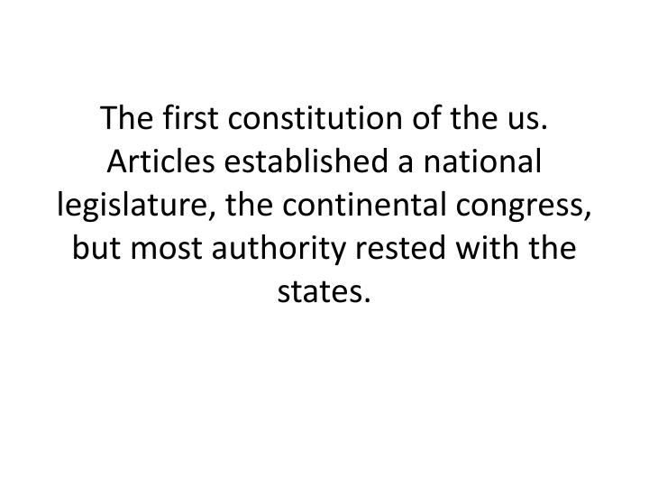 The first constitution of the us. Articles established a national legislature, the continental congress, but most authority rested with the states.