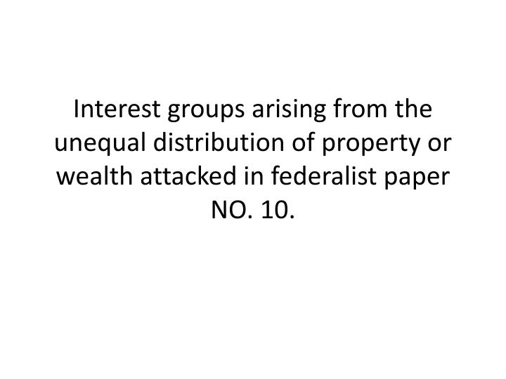 Interest groups arising from the unequal distribution of property or wealth attacked in federalist paper NO. 10.
