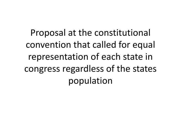 Proposal at the constitutional convention that called for equal representation of each state in congress regardless of the states population