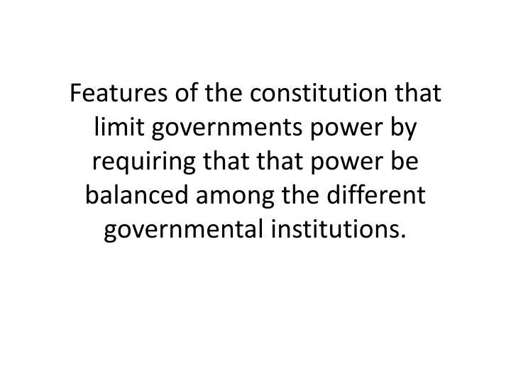 Features of the constitution that limit governments power by requiring that that power be balanced among the different governmental institutions.