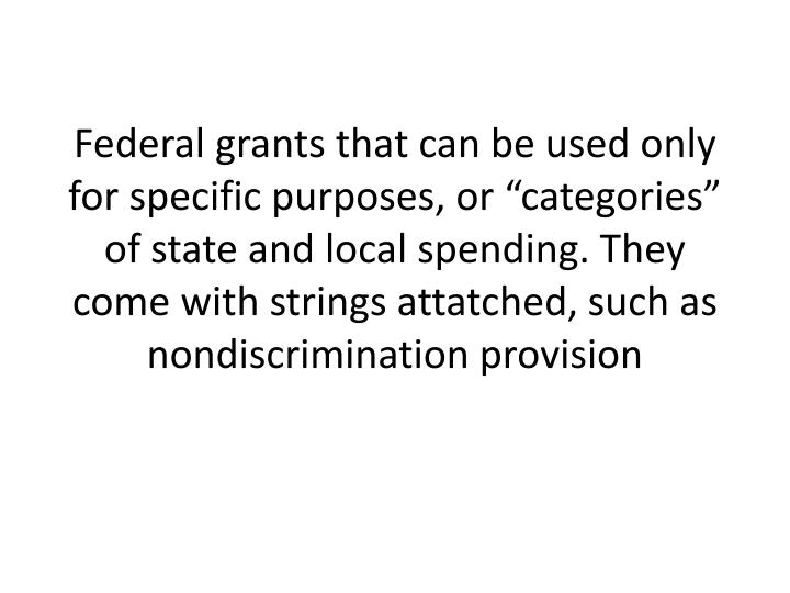 "Federal grants that can be used only for specific purposes, or ""categories"" of state and local spending. They come with strings"