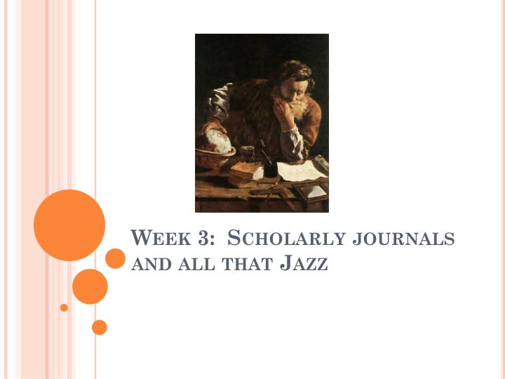 Week 3 scholarly journals and all that jazz