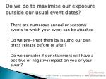 do we do to maximise our exposure outside our usual event dates