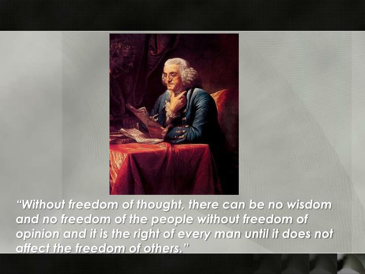 """""""Without freedom of thought, there can be no wisdom and no freedom of the people without freedom of opinion and it is the right of every man until it does not affect the freedom of others."""""""