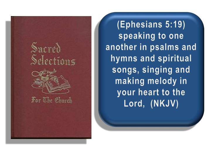 (Ephesians 5:19) speaking to one another in psalms and hymns and spiritual songs, singing and making melody in your heart to the Lord,  (NKJV)
