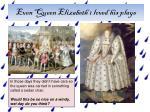 even queen elizabeth 1 loved his plays
