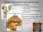 william shakespeare even built his own theatre in london