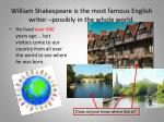 william shakespeare is the most famous english writer possibly in the whole world
