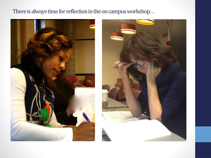There is always time for reflection in the on campus workshop. . .