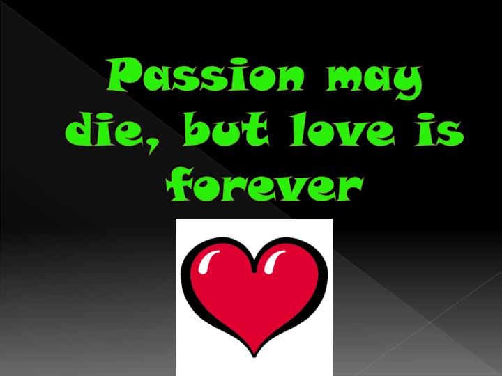 Passion may die, but love is forever