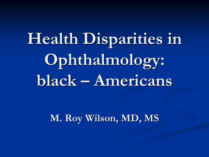 Health disparities in ophthalmology black americans m roy wilson md ms